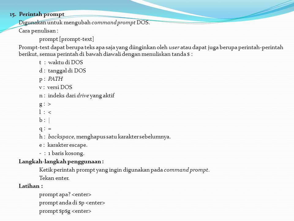15. Perintah prompt Digunakan untuk mengubah command prompt DOS. Cara penulisan : prompt [prompt-text]